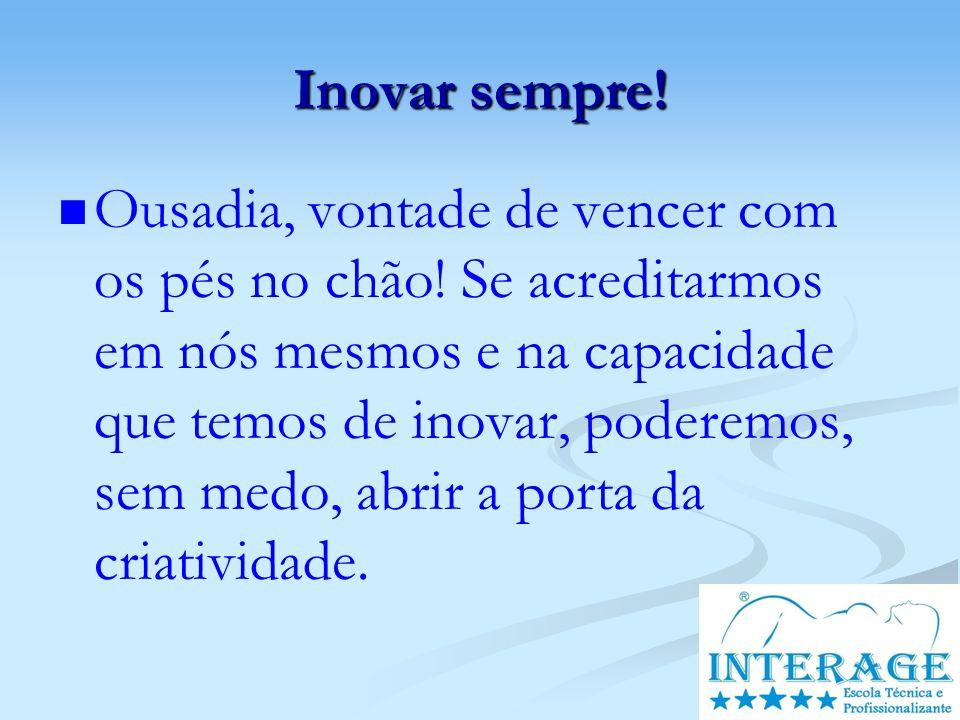 Inovar sempre! Ousadia, vontade de vencer com os pés no chão! Se acreditarmos em nós mesmos e na capacidade que temos de inovar, poderemos, sem medo,