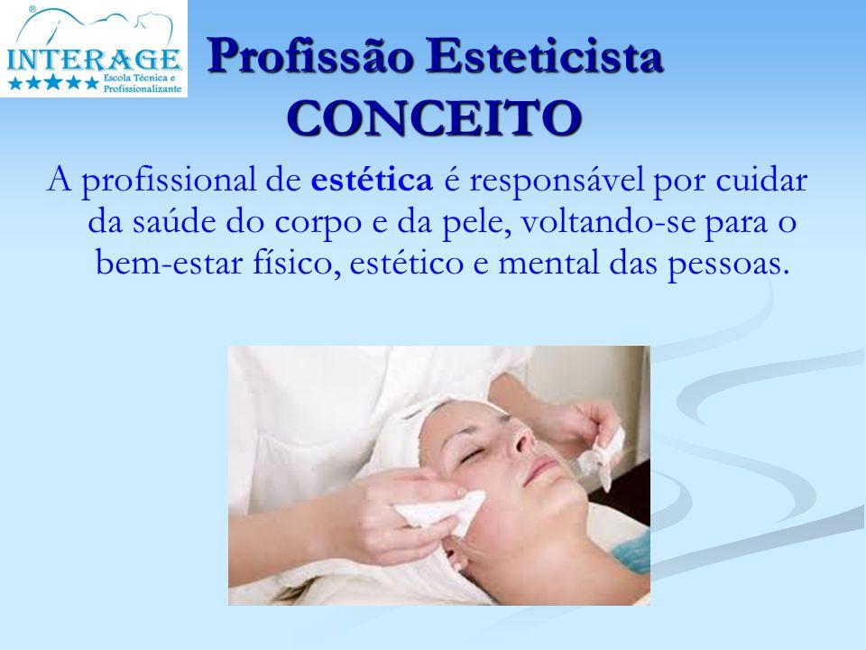 Profissão Esteticista CONCEITO A profissional de estética é responsável por cuidar da saúde do corpo e da pele, voltando-se para o bem-estar físico, e
