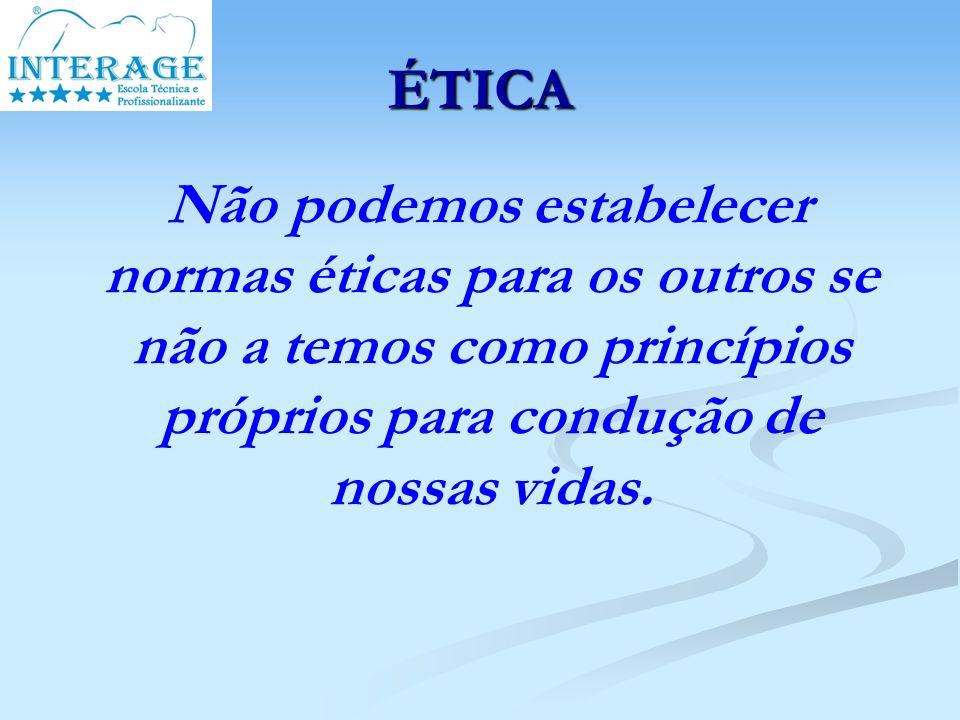 ÉTICA Não podemos estabelecer normas éticas para os outros se não a temos como princípios próprios para condução de nossas vidas.