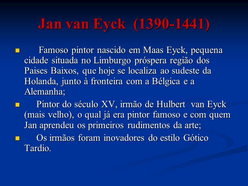 Jan van Eyck (1390-1441) Famoso pintor nascido em Maas Eyck, pequena cidade situada no Limburgo próspera região dos Paises Baixos, que hoje se localiz