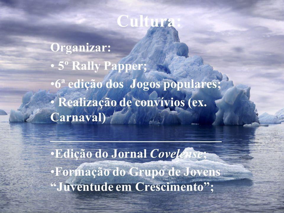 Cultura: Organizar: 5º Rally Papper; 6ª edição dos Jogos populares; Realização de convívios (ex. Carnaval) ___________________________ Edição do Jorna