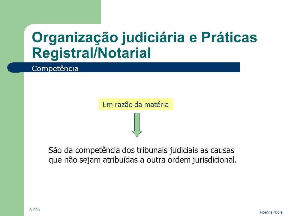 Organização judiciária e Práticas Registral/Notarial OJPRN Albertina Nobre Competência Em razão da matéria São da competência dos tribunais judiciais
