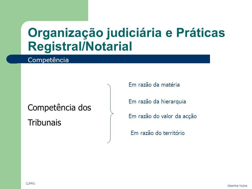 Organização judiciária e Práticas Registral/Notarial OJPRN Albertina Nobre Competência Em razão da matéria São da competência dos tribunais judiciais as causas que não sejam atribuídas a outra ordem jurisdicional.