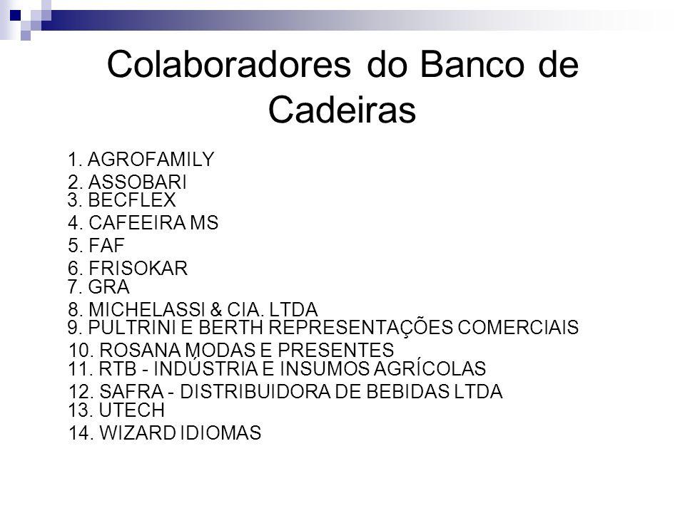Colaboradores do Banco de Cadeiras 1. AGROFAMILY 2. ASSOBARI 3. BECFLEX 4. CAFEEIRA MS 5. FAF 6. FRISOKAR 7. GRA 8. MICHELASSI & CIA. LTDA 9. PULTRINI