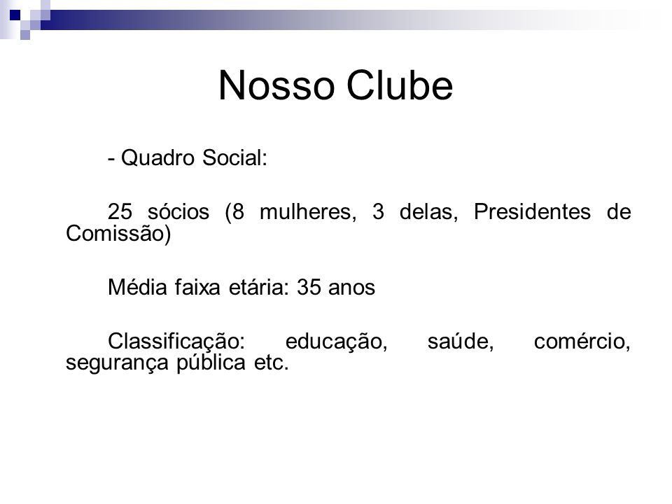 Nosso Clube - Quadro Social: 25 sócios (8 mulheres, 3 delas, Presidentes de Comissão) Média faixa etária: 35 anos Classificação: educação, saúde, comé