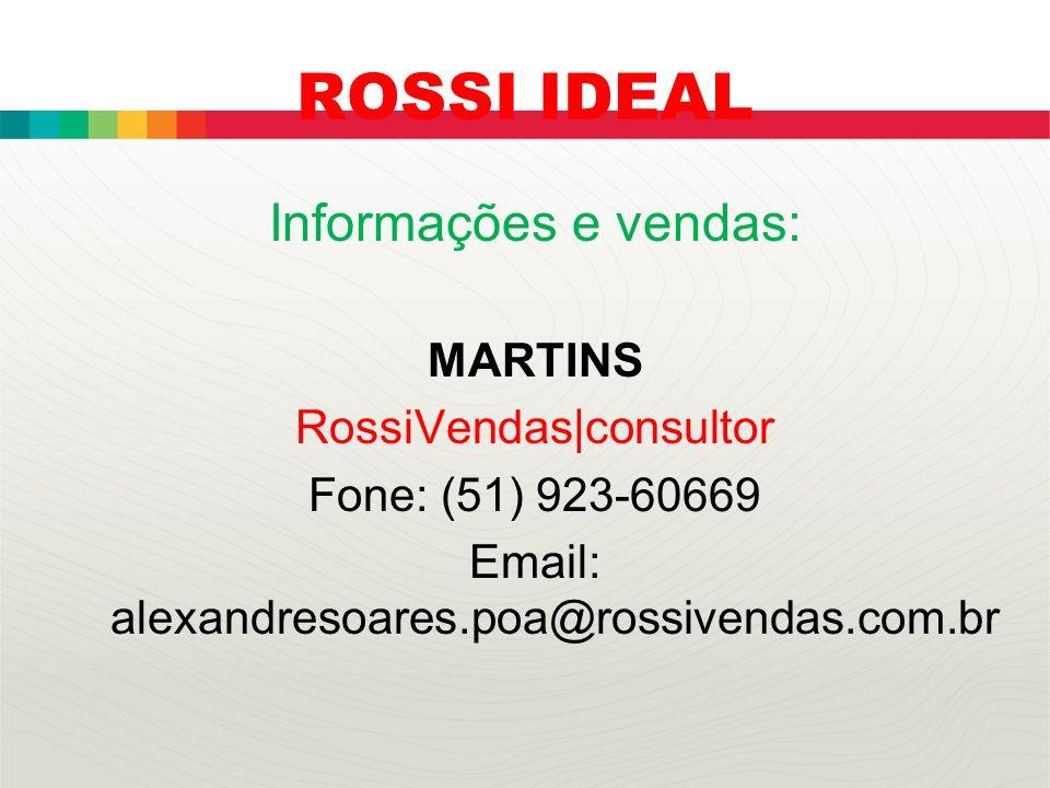 ROSSI IDEAL Informações e vendas: MARTINS RossiVendas|consultor Fone: (51) 923-60669 Email: alexandresoares.poa@rossivendas.com.br