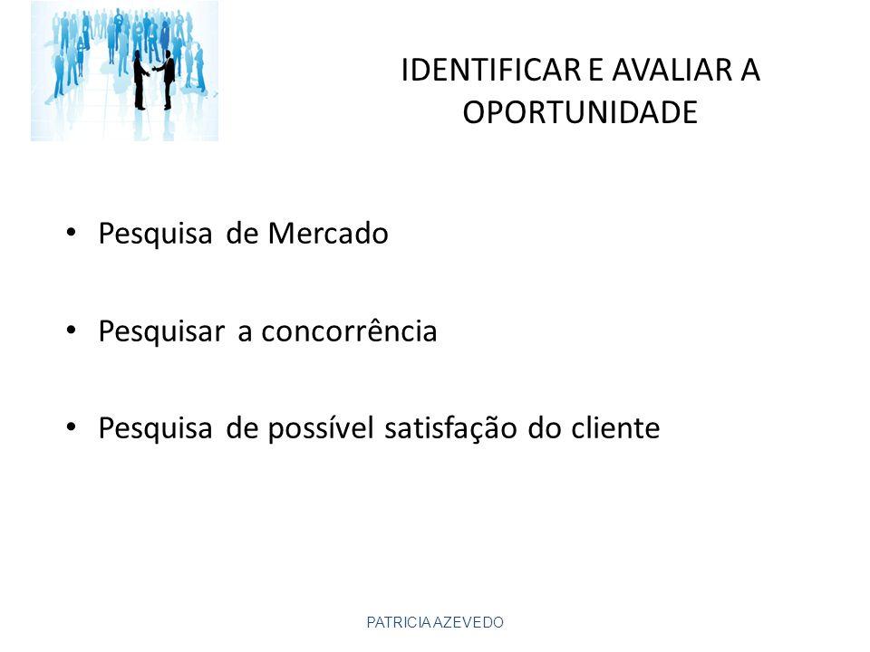 IDENTIFICAR E AVALIAR A OPORTUNIDADE Pesquisa de Mercado Pesquisar a concorrência Pesquisa de possível satisfação do cliente PATRICIA AZEVEDO