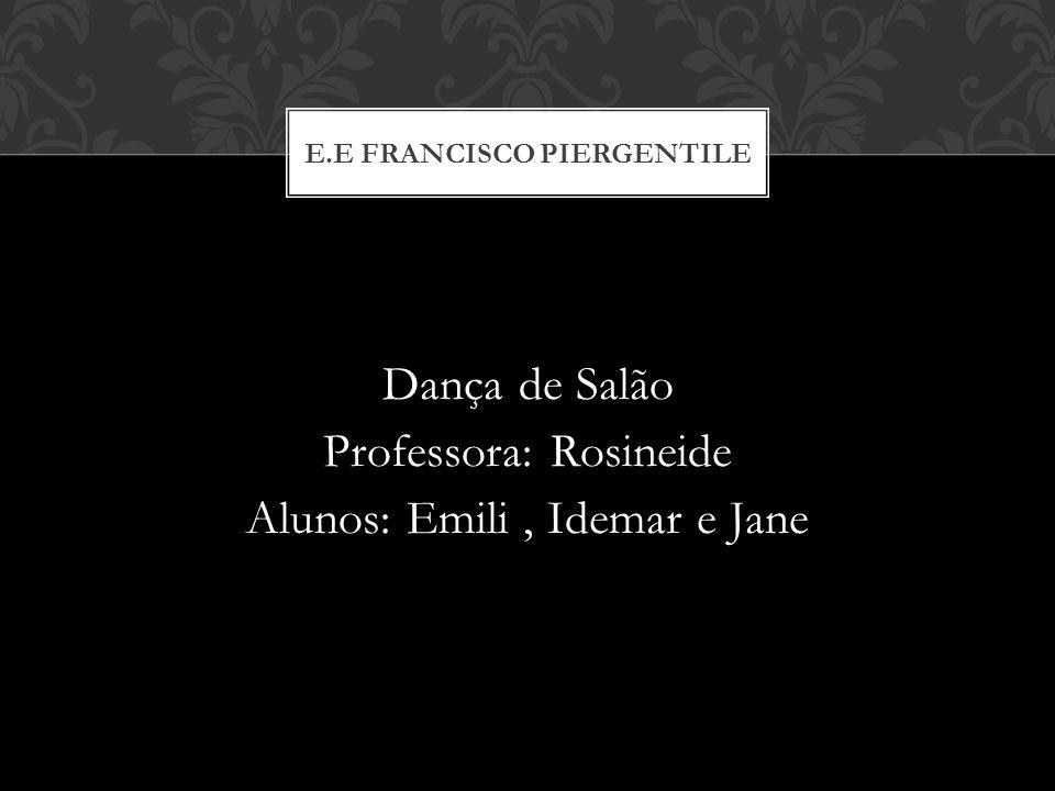Dança de Salão Professora: Rosineide Alunos: Emili, Idemar e Jane E.E FRANCISCO PIERGENTILE