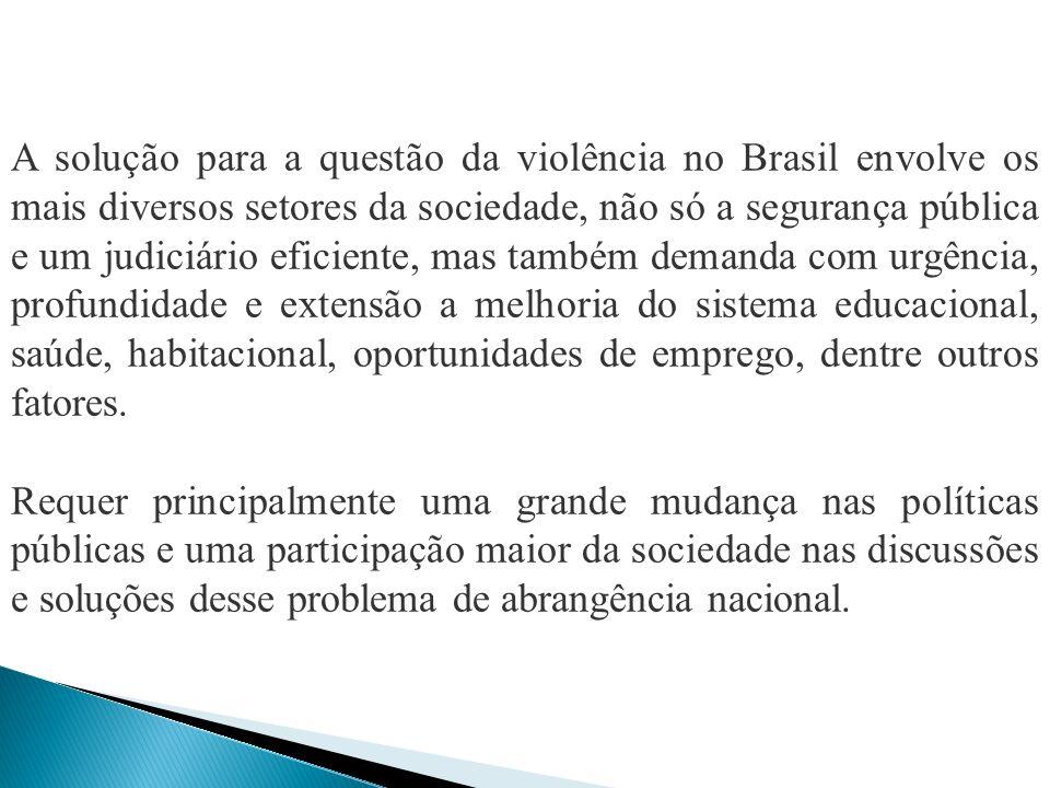 A solução para a questão da violência no Brasil envolve os mais diversos setores da sociedade, não só a segurança pública e um judiciário eficiente, mas também demanda com urgência, profundidade e extensão a melhoria do sistema educacional, saúde, habitacional, oportunidades de emprego, dentre outros fatores.