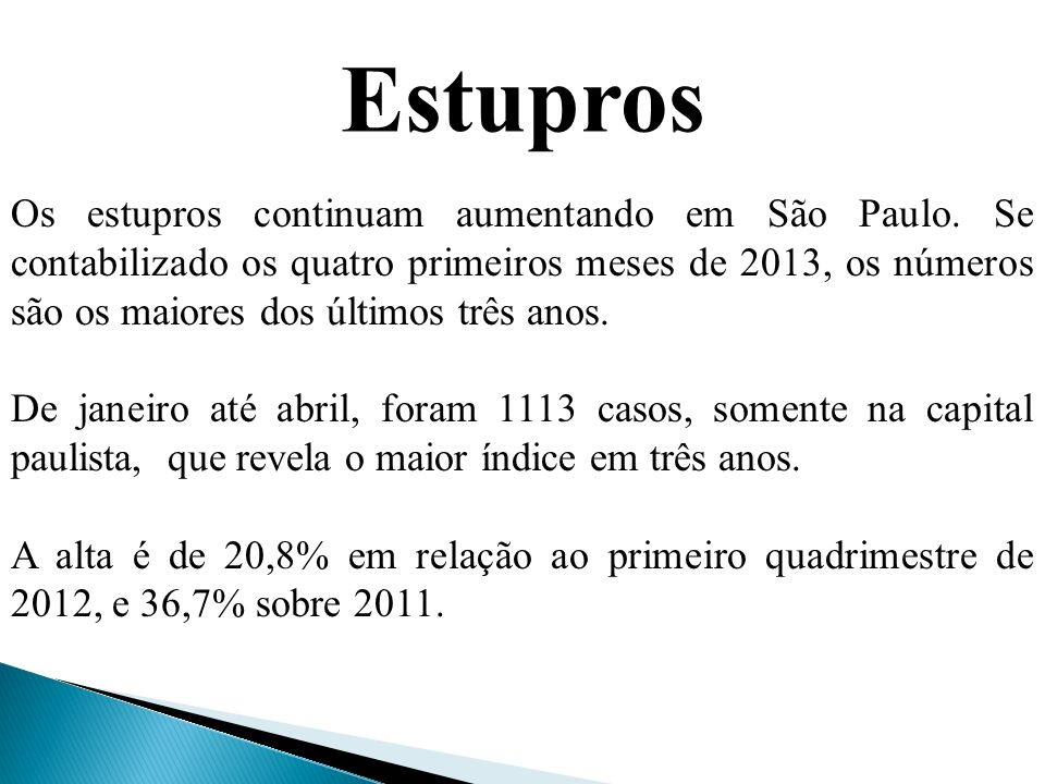 Estupros Os estupros continuam aumentando em São Paulo. Se contabilizado os quatro primeiros meses de 2013, os números são os maiores dos últimos três