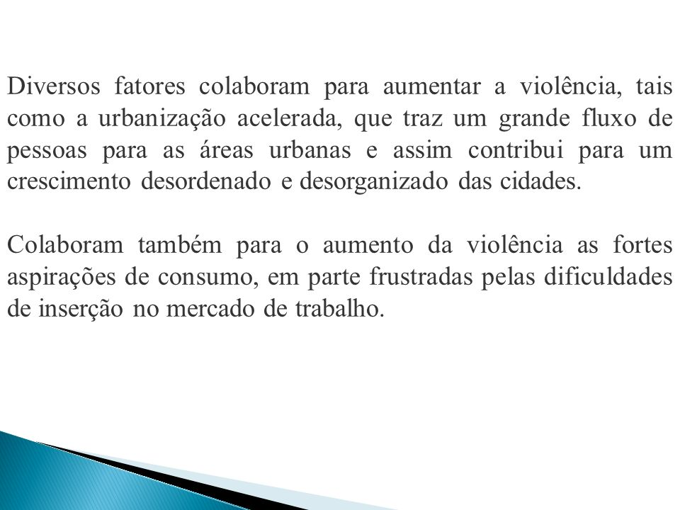 Diversos fatores colaboram para aumentar a violência, tais como a urbanização acelerada, que traz um grande fluxo de pessoas para as áreas urbanas e a