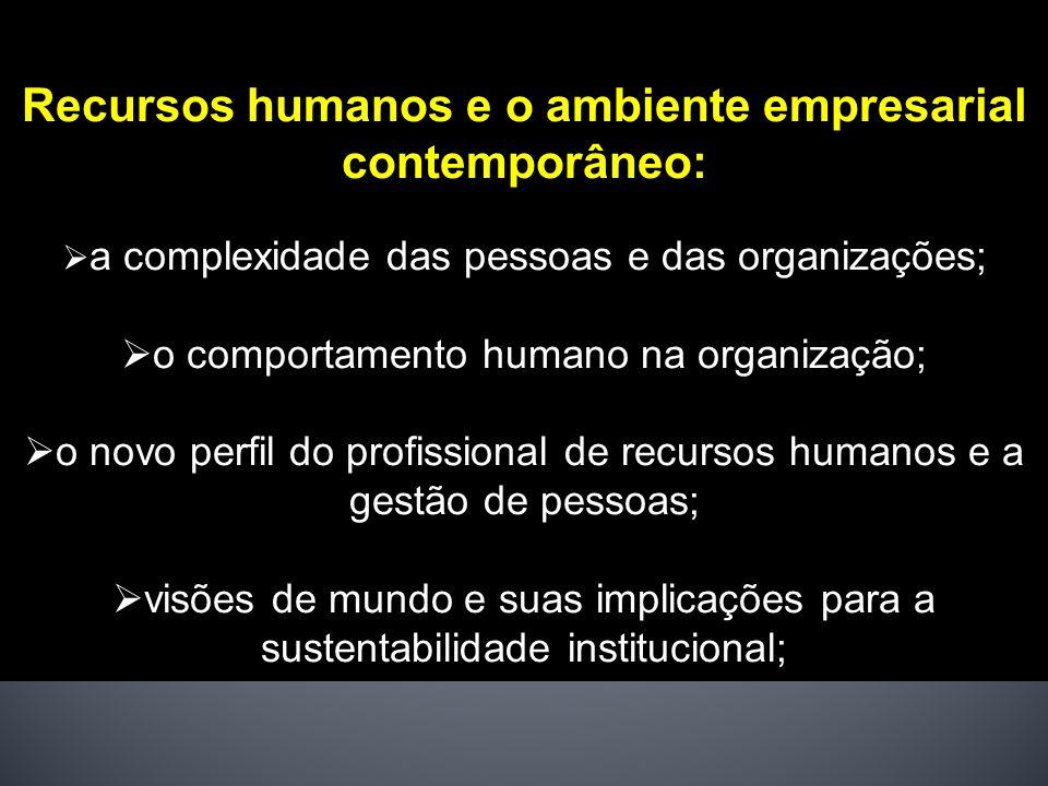 Recursos humanos e o ambiente empresarial contemporâneo: a complexidade das pessoas e das organizações; o comportamento humano na organização; o novo perfil do profissional de recursos humanos e a gestão de pessoas; visões de mundo e suas implicações para a sustentabilidade institucional;