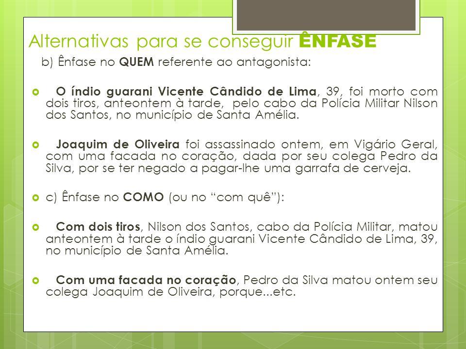 Alternativas para se conseguir ÊNFASE b) Ênfase no QUEM referente ao antagonista: O índio guarani Vicente Cândido de Lima, 39, foi morto com dois tiros, anteontem à tarde, pelo cabo da Polícia Militar Nilson dos Santos, no município de Santa Amélia.