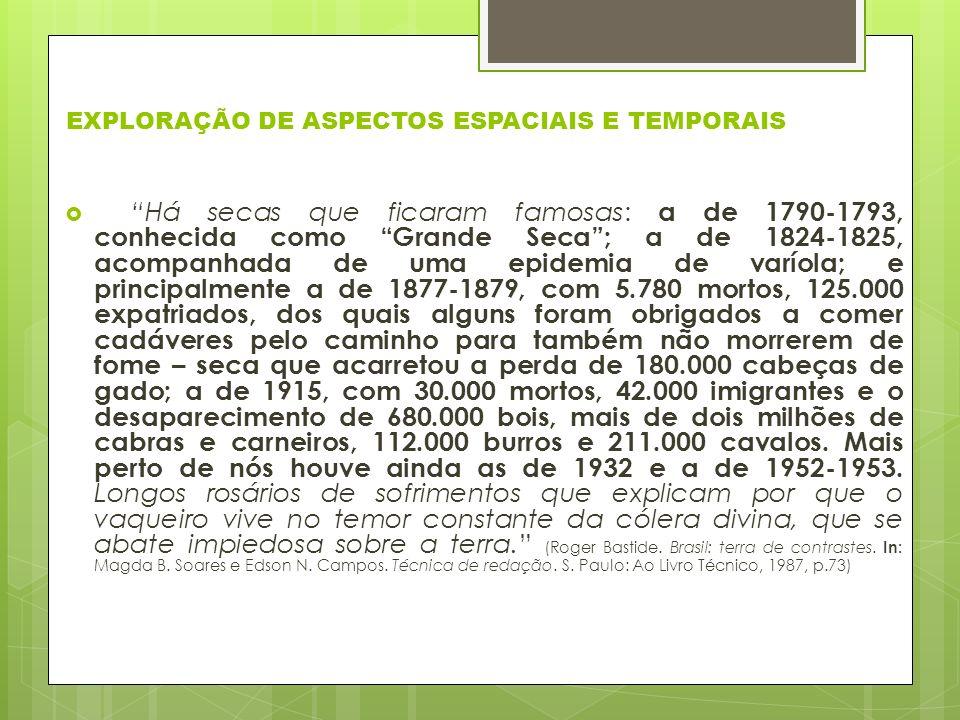 EXPLORAÇÃO DE ASPECTOS ESPACIAIS E TEMPORAIS Há secas que ficaram famosas: a de 1790-1793, conhecida como Grande Seca; a de 1824-1825, acompanhada de uma epidemia de varíola; e principalmente a de 1877-1879, com 5.780 mortos, 125.000 expatriados, dos quais alguns foram obrigados a comer cadáveres pelo caminho para também não morrerem de fome – seca que acarretou a perda de 180.000 cabeças de gado; a de 1915, com 30.000 mortos, 42.000 imigrantes e o desaparecimento de 680.000 bois, mais de dois milhões de cabras e carneiros, 112.000 burros e 211.000 cavalos.