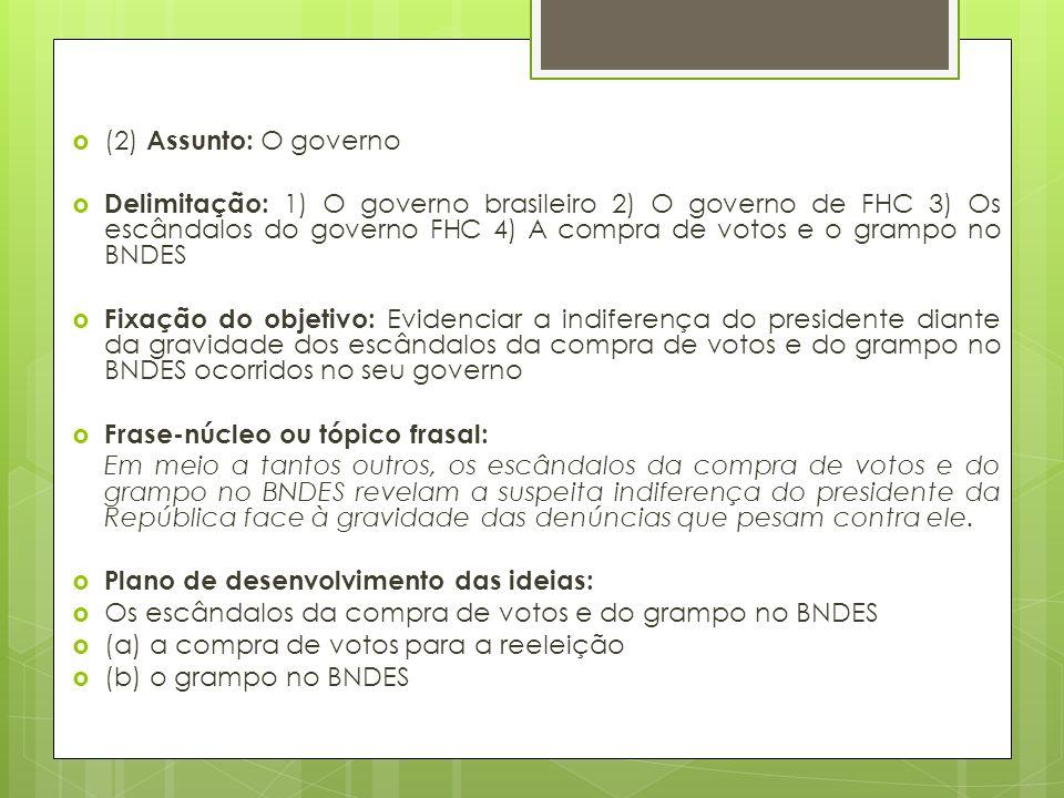 (2) Assunto: O governo Delimitação: 1) O governo brasileiro 2) O governo de FHC 3) Os escândalos do governo FHC 4) A compra de votos e o grampo no BNDES Fixação do objetivo: Evidenciar a indiferença do presidente diante da gravidade dos escândalos da compra de votos e do grampo no BNDES ocorridos no seu governo Frase-núcleo ou tópico frasal: Em meio a tantos outros, os escândalos da compra de votos e do grampo no BNDES revelam a suspeita indiferença do presidente da República face à gravidade das denúncias que pesam contra ele.