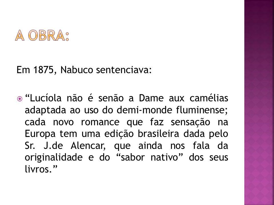 Em 1875, Nabuco sentenciava: Lucíola não é senão a Dame aux camélias adaptada ao uso do demi-monde fluminense; cada novo romance que faz sensação na E
