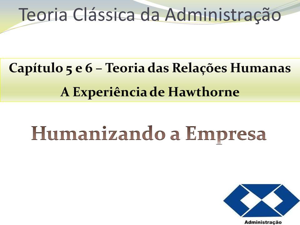 Teoria Clássica da Administração Capítulo 5 e 6 – Teoria das Relações Humanas A Experiência de Hawthorne
