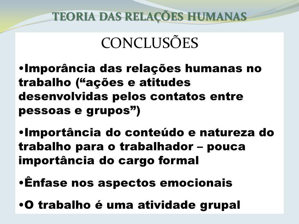 TEORIA DAS RELAÇÕES HUMANAS CONCLUSÕES Imporância das relações humanas no trabalho (ações e atitudes desenvolvidas pelos contatos entre pessoas e grup