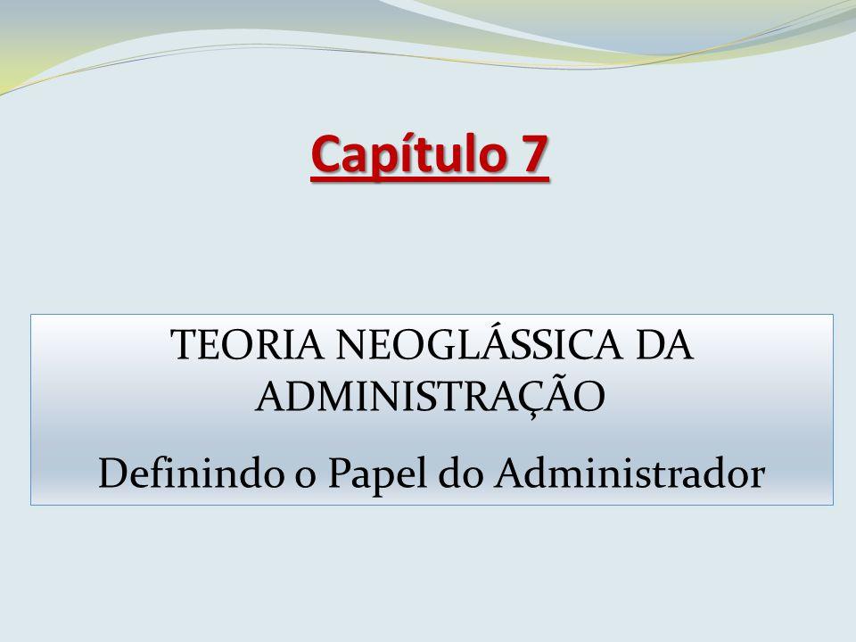 Capítulo 7 TEORIA NEOGLÁSSICA DA ADMINISTRAÇÃO Definindo o Papel do Administrador