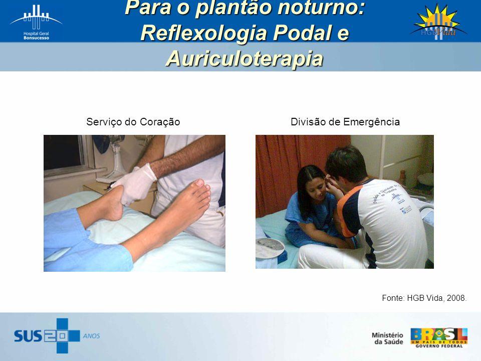 Para o plantão noturno: Reflexologia Podal e Auriculoterapia Fonte: HGB Vida, 2008. Divisão de EmergênciaServiço do Coração