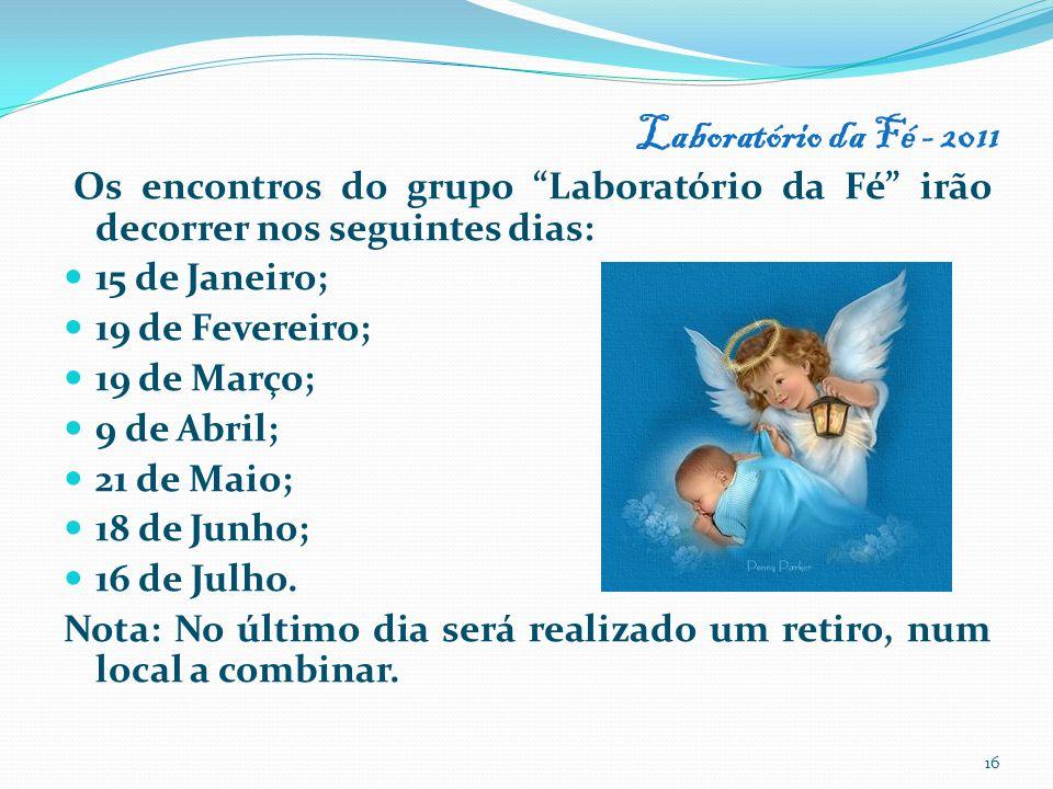 Laboratório da Fé - 2011 Os encontros do grupo Laboratório da Fé irão decorrer nos seguintes dias: 15 de Janeiro; 19 de Fevereiro; 19 de Março; 9 de A