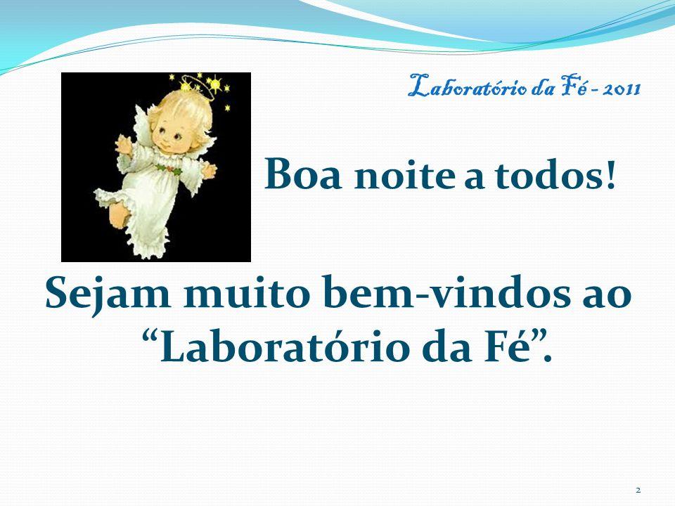 Laboratório da Fé - 2011 Boa noite a todos! Sejam muito bem-vindos ao Laboratório da Fé. 2
