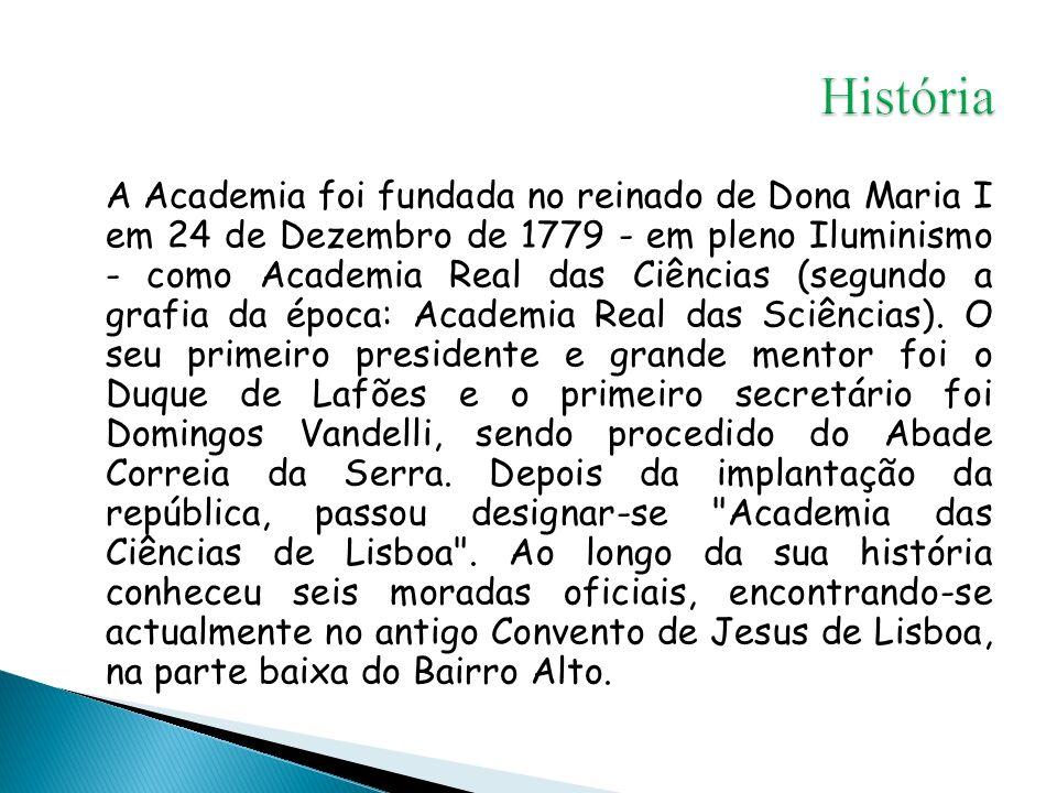 A Academia foi fundada no reinado de Dona Maria I em 24 de Dezembro de 1779 - em pleno Iluminismo - como Academia Real das Ciências (segundo a grafia da época: Academia Real das Sciências).