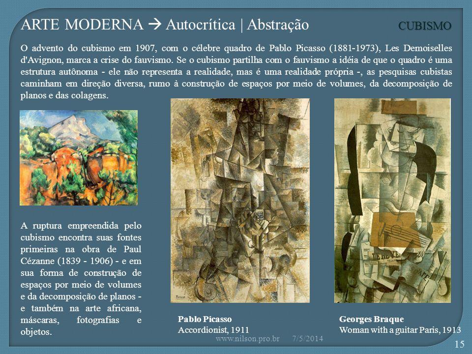 Pablo Picasso Accordionist, 1911 CUBISMO Georges Braque Woman with a guitar Paris, 1913 ARTE MODERNA Autocrítica | Abstração O advento do cubismo em 1907, com o célebre quadro de Pablo Picasso (1881-1973), Les Demoiselles d Avignon, marca a crise do fauvismo.