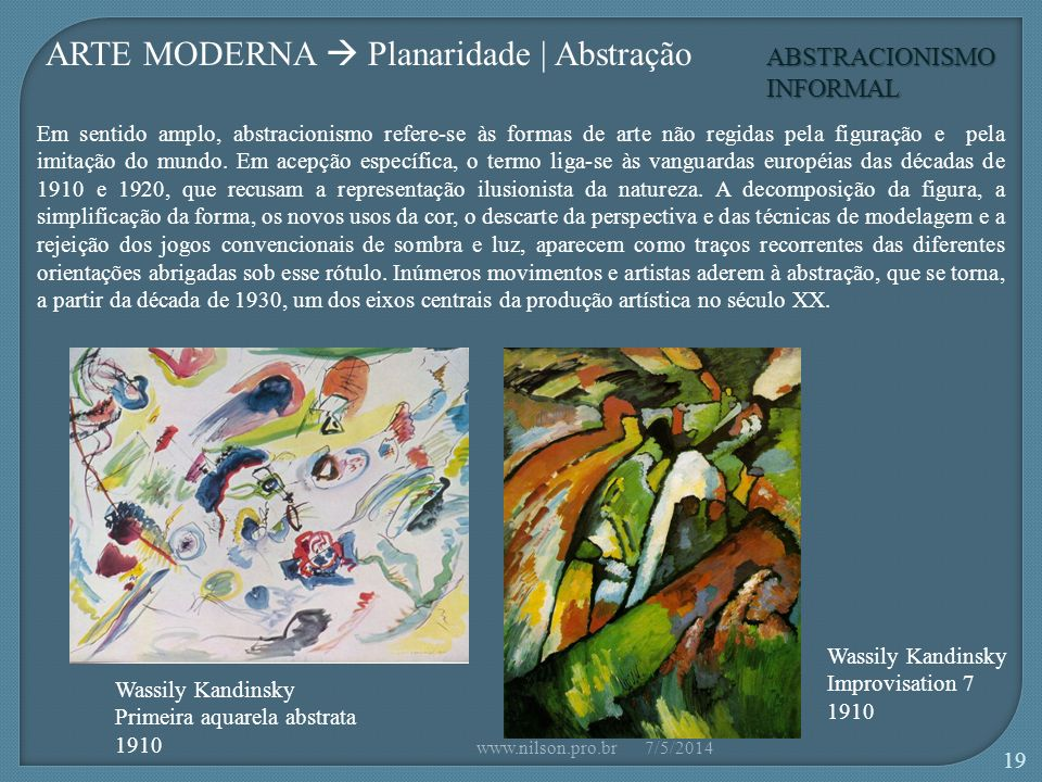 Wassily Kandinsky Primeira aquarela abstrata 1910 Wassily Kandinsky Improvisation 7 1910 ARTE MODERNA Planaridade | Abstração ABSTRACIONISMO INFORMAL Em sentido amplo, abstracionismo refere-se às formas de arte não regidas pela figuração e pela imitação do mundo.