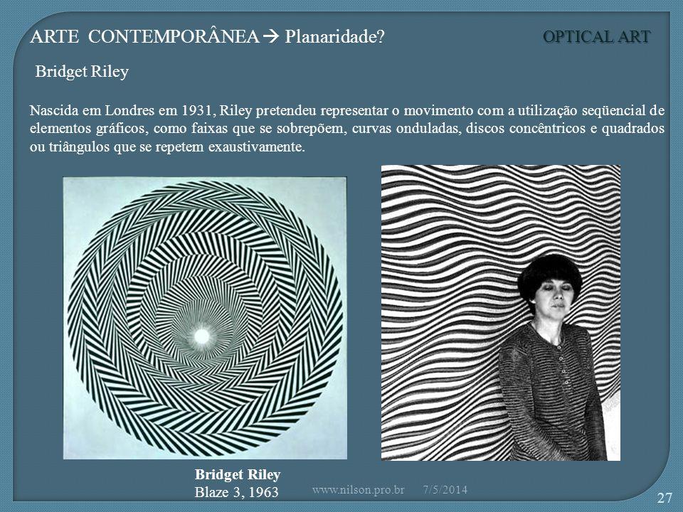 Bridget Riley Blaze 3, 1963 Nascida em Londres em 1931, Riley pretendeu representar o movimento com a utilização seqüencial de elementos gráficos, como faixas que se sobrepõem, curvas onduladas, discos concêntricos e quadrados ou triângulos que se repetem exaustivamente.