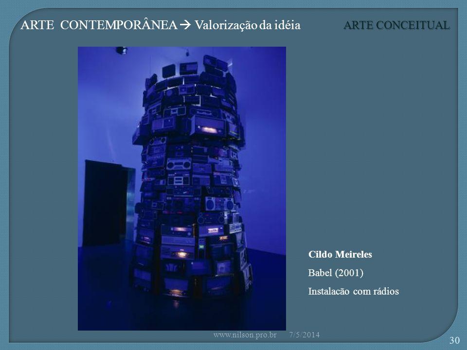 ARTE CONCEITUAL ARTE CONTEMPORÂNEA Valorização da idéia Cildo Meireles Babel (2001) Instalacão com rádios 7/5/2014www.nilson.pro.br 30