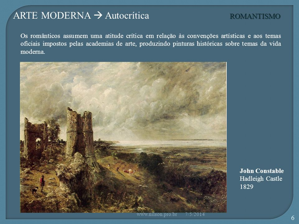 John Constable Hadleigh Castle 1829 ROMANTISMO ARTE MODERNA Autocrítica Os românticos assumem uma atitude crítica em relação às convenções artísticas e aos temas oficiais impostos pelas academias de arte, produzindo pinturas históricas sobre temas da vida moderna.