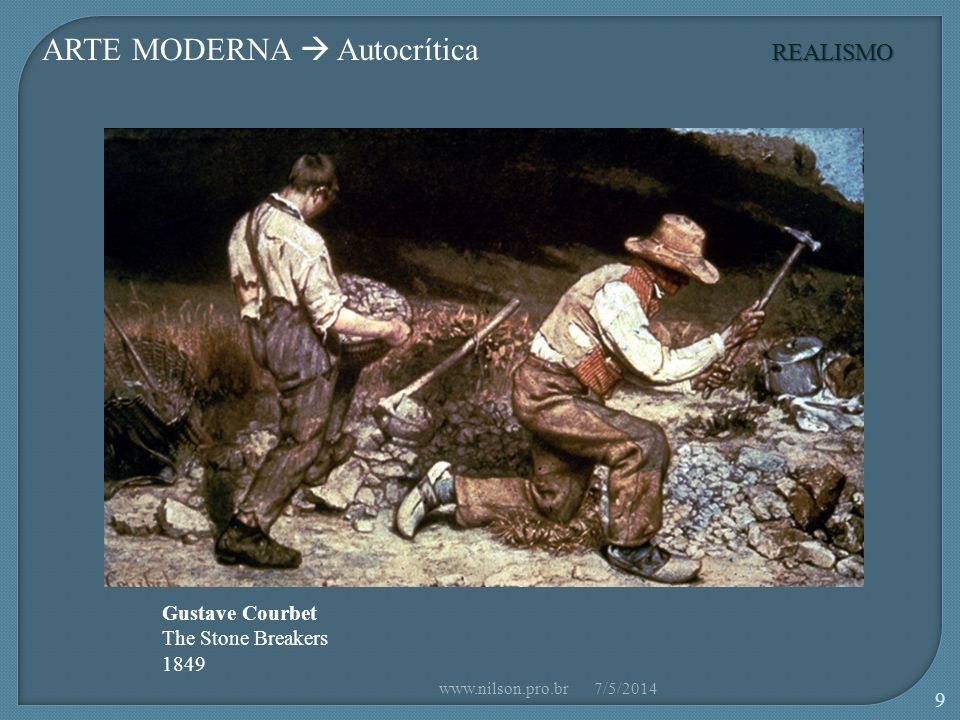 ARTE MODERNA Autocrítica Gustave Courbet The Stone Breakers 1849 REALISMO 7/5/2014www.nilson.pro.br 9