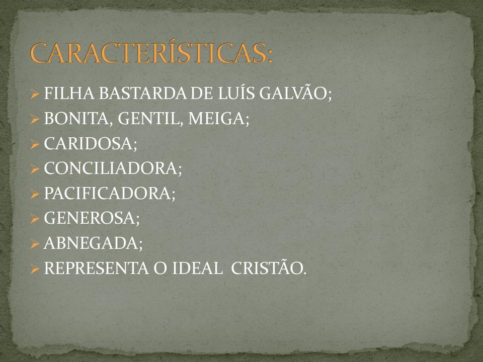 FILHA BASTARDA DE LUÍS GALVÃO; BONITA, GENTIL, MEIGA; CARIDOSA; CONCILIADORA; PACIFICADORA; GENEROSA; ABNEGADA; REPRESENTA O IDEAL CRISTÃO.