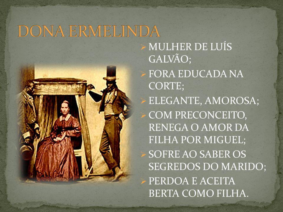 MULHER DE LUÍS GALVÃO; FORA EDUCADA NA CORTE; ELEGANTE, AMOROSA; COM PRECONCEITO, RENEGA O AMOR DA FILHA POR MIGUEL; SOFRE AO SABER OS SEGREDOS DO MARIDO; PERDOA E ACEITA BERTA COMO FILHA.