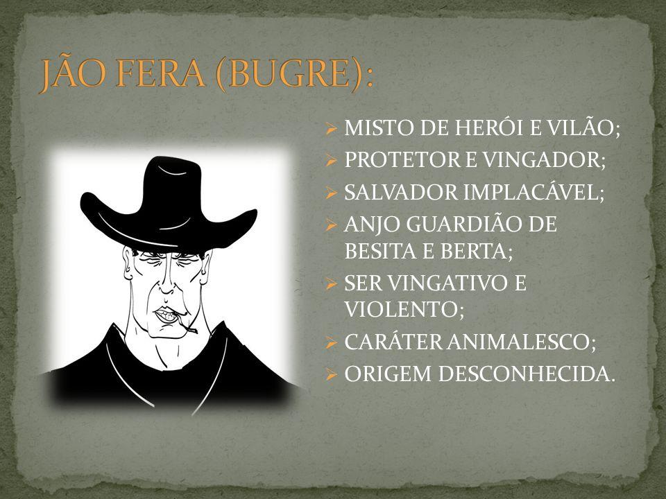 MISTO DE HERÓI E VILÃO; PROTETOR E VINGADOR; SALVADOR IMPLACÁVEL; ANJO GUARDIÃO DE BESITA E BERTA; SER VINGATIVO E VIOLENTO; CARÁTER ANIMALESCO; ORIGEM DESCONHECIDA.