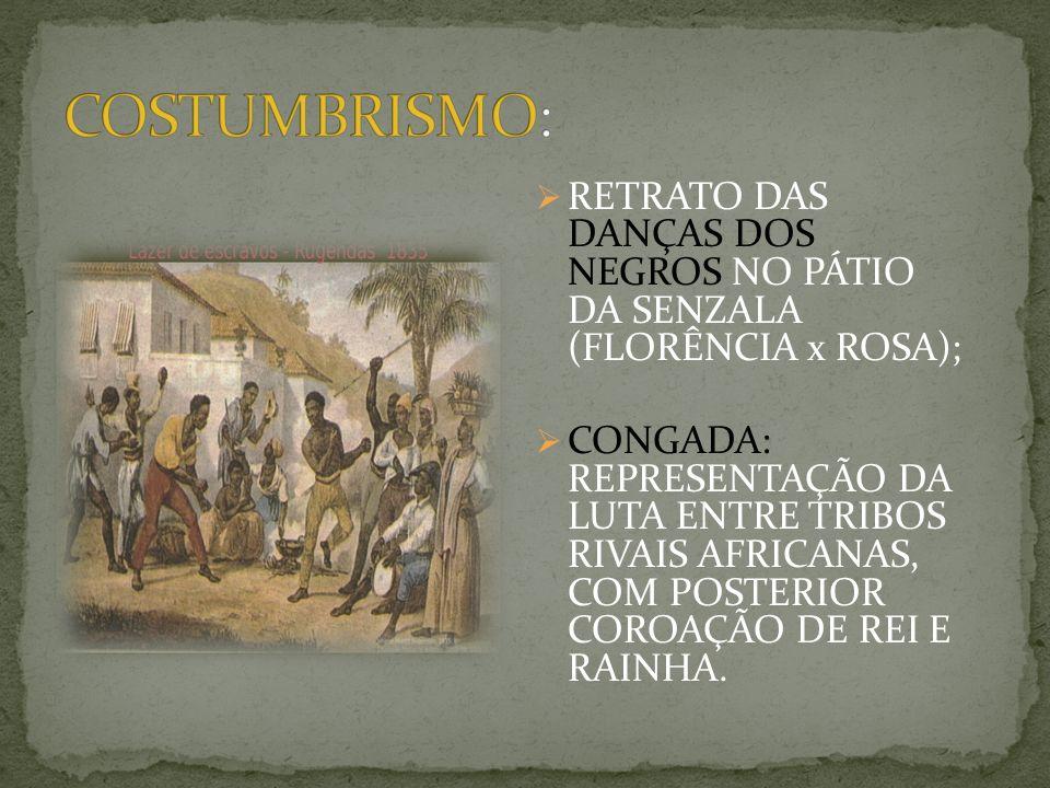 RETRATO DAS DANÇAS DOS NEGROS NO PÁTIO DA SENZALA (FLORÊNCIA x ROSA); CONGADA: REPRESENTAÇÃO DA LUTA ENTRE TRIBOS RIVAIS AFRICANAS, COM POSTERIOR COROAÇÃO DE REI E RAINHA.