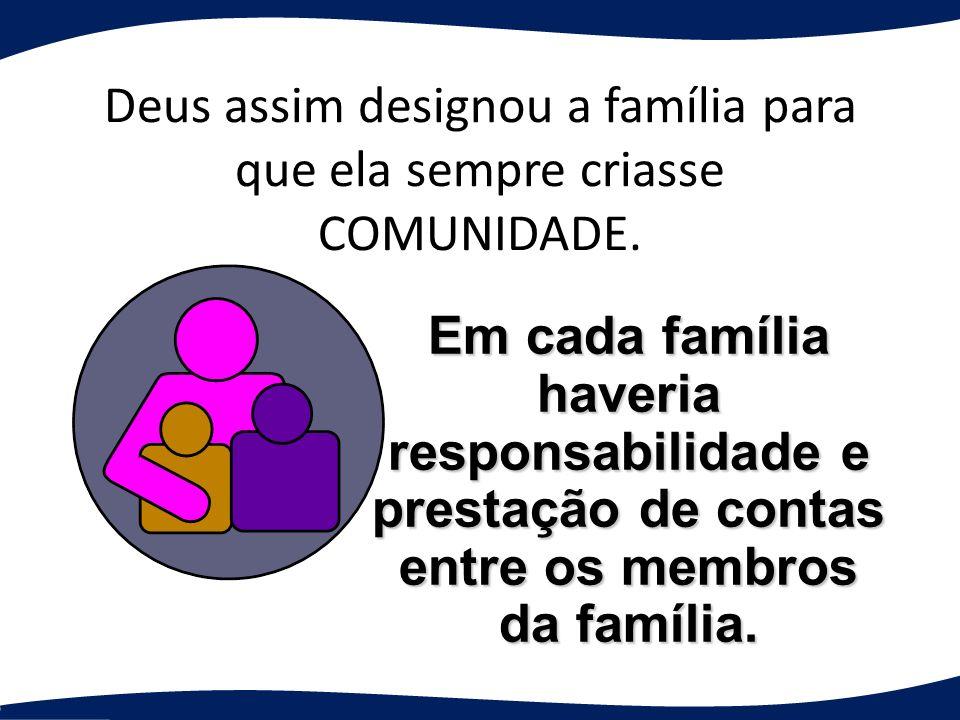 Deus assim designou a família para que ela sempre criasse COMUNIDADE. Em cada família haveria responsabilidade e prestação de contas entre os membros