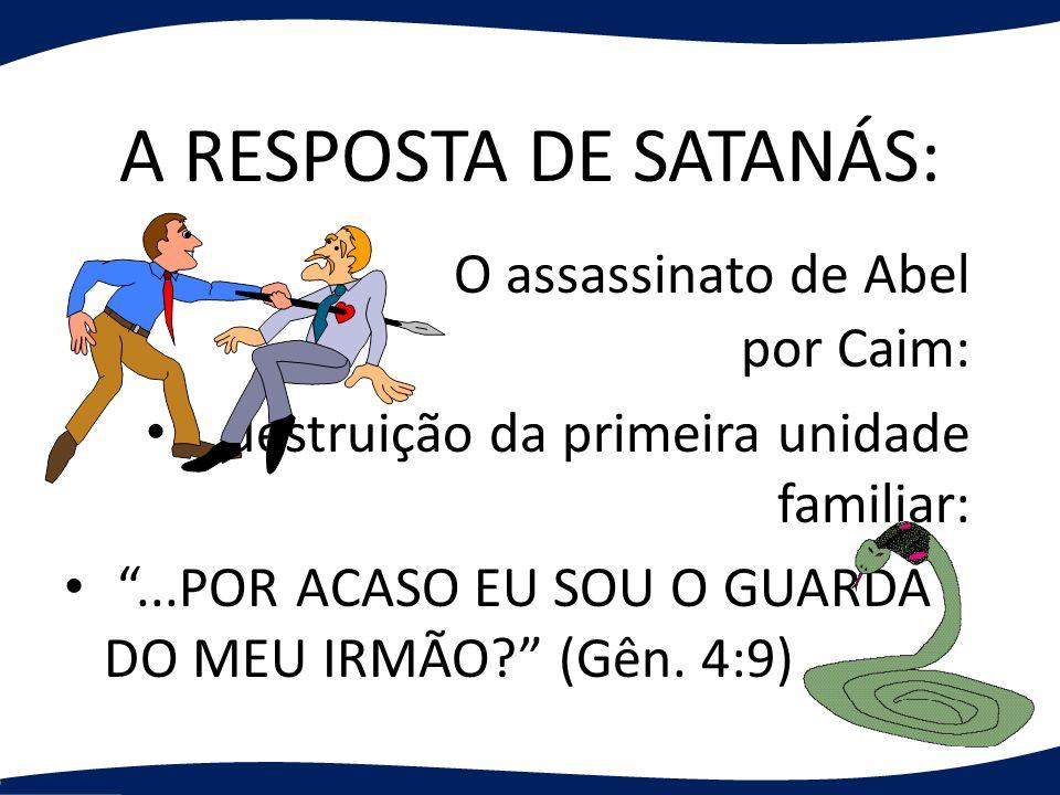 A RESPOSTA DE SATANÁS: O assassinato de Abel por Caim: destruição da primeira unidade familiar:...POR ACASO EU SOU O GUARDA DO MEU IRMÃO? (Gên. 4:9)