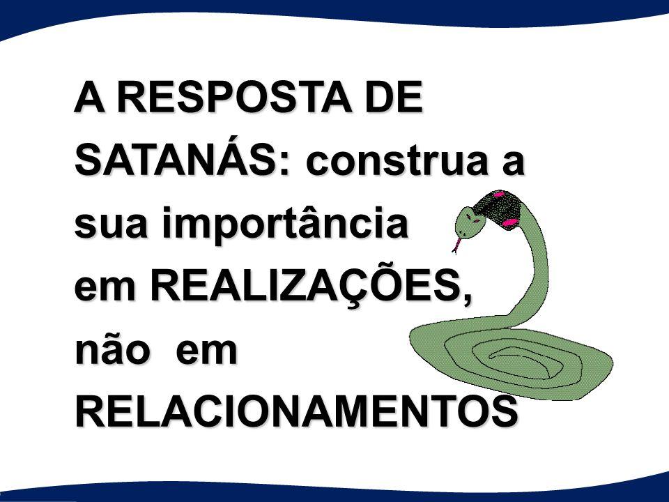 A RESPOSTA DE SATANÁS: construa a sua importância em REALIZAÇÕES, não em RELACIONAMENTOS