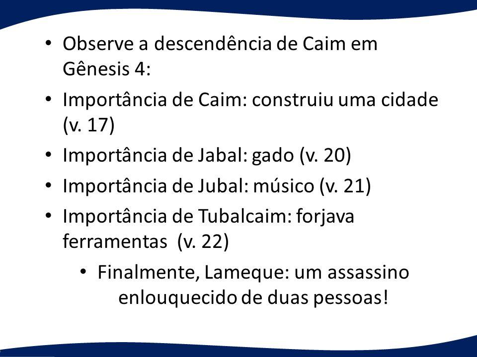 Observe a descendência de Caim em Gênesis 4: Importância de Caim: construiu uma cidade (v. 17) Importância de Jabal: gado (v. 20) Importância de Jubal