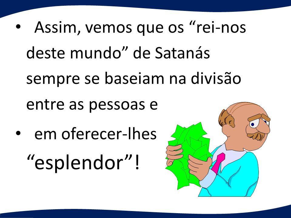 Assim, vemos que os rei-nos deste mundo de Satanás sempre se baseiam na divisão entre as pessoas e em oferecer-lhes esplendor!