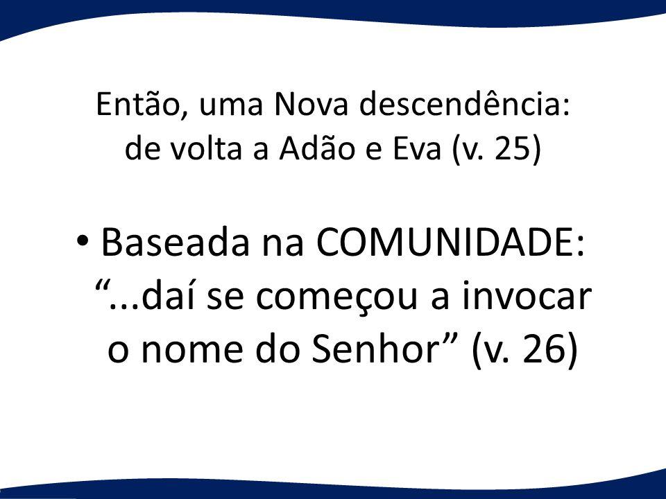 Então, uma Nova descendência: de volta a Adão e Eva (v. 25) Baseada na COMUNIDADE:...daí se começou a invocar o nome do Senhor (v. 26)
