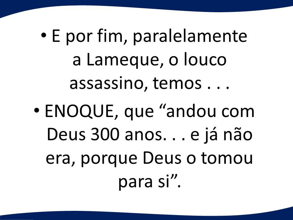 E por fim, paralelamente a Lameque, o louco assassino, temos... ENOQUE, que andou com Deus 300 anos... e já não era, porque Deus o tomou para si.