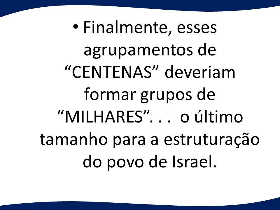 Finalmente, esses agrupamentos de CENTENAS deveriam formar grupos de MILHARES... o último tamanho para a estruturação do povo de Israel.
