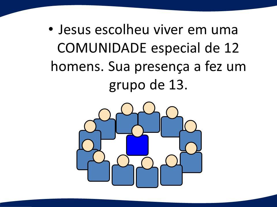 Jesus escolheu viver em uma COMUNIDADE especial de 12 homens. Sua presença a fez um grupo de 13.