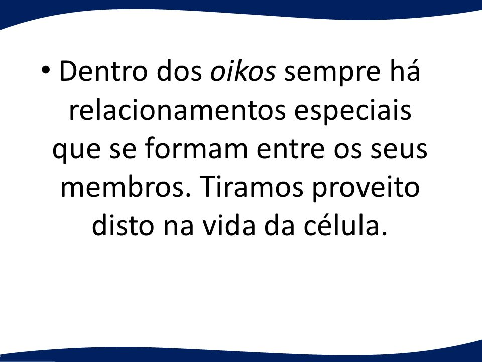 Dentro dos oikos sempre há relacionamentos especiais que se formam entre os seus membros. Tiramos proveito disto na vida da célula.