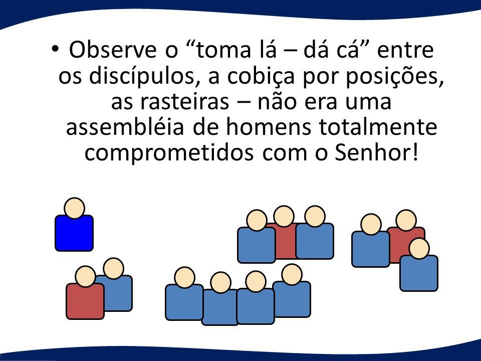 Observe o toma lá – dá cá entre os discípulos, a cobiça por posições, as rasteiras – não era uma assembléia de homens totalmente comprometidos com o S