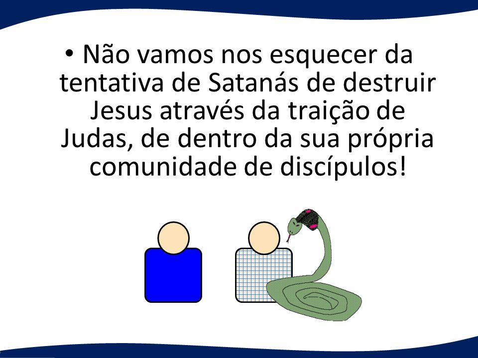 Não vamos nos esquecer da tentativa de Satanás de destruir Jesus através da traição de Judas, de dentro da sua própria comunidade de discípulos!