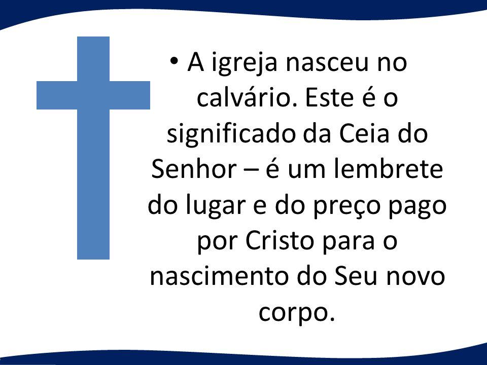 A igreja nasceu no calvário. Este é o significado da Ceia do Senhor – é um lembrete do lugar e do preço pago por Cristo para o nascimento do Seu novo